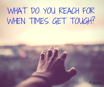 What do you reach for when times get tough?